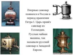 Впервые самовар появился в России в период правления Петра I. Царь привёз сам