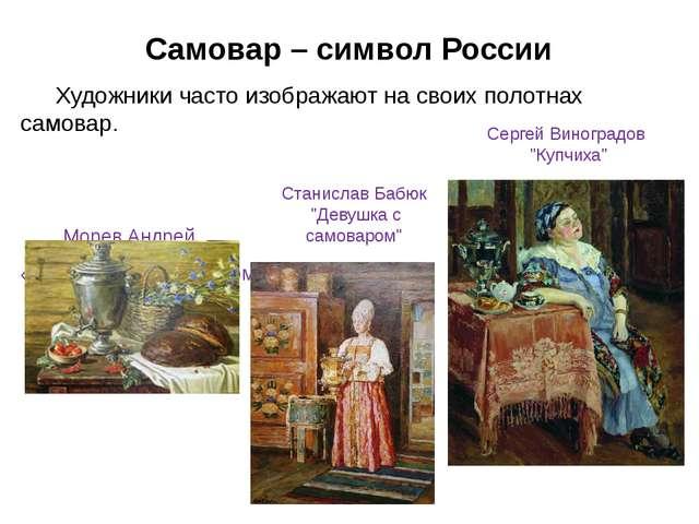 Самовар – символ России Художники часто изображают на своих полотнах самовар...