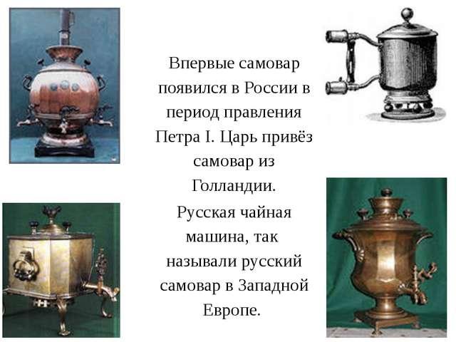 Впервые самовар появился в России в период правления Петра I. Царь привёз сам...