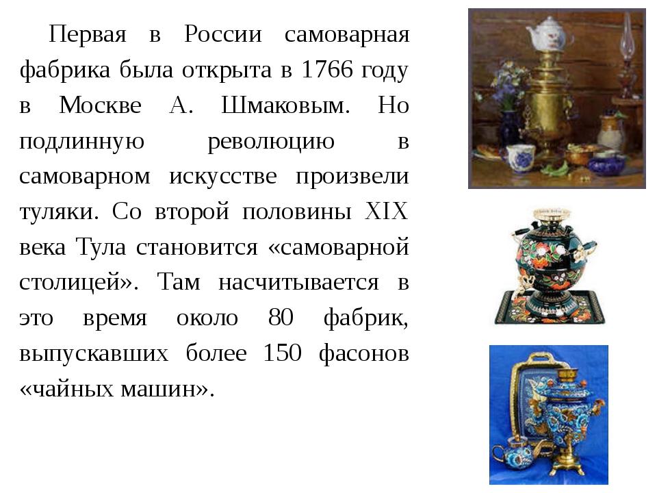 Первая в России самоварная фабрика была открыта в 1766 году в Москве А. Шмак...