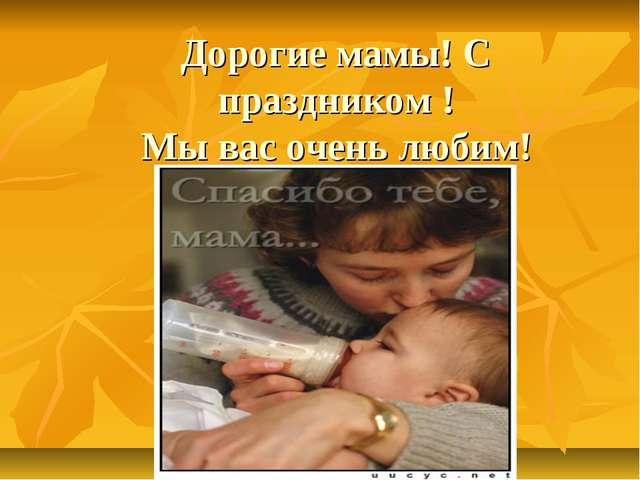 Дорогие мамы! С праздником ! Мы вас очень любим!