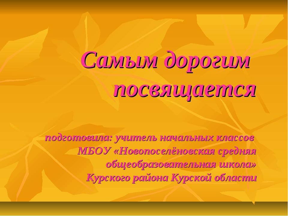 Самым дорогим посвящается подготовила: учитель начальных классов МБОУ «Новоп...