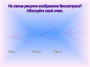 На каком рисунке изображена биссектриса? Обоснуйте свой ответ. Рис.1 Рис.2 Ри