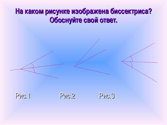 На каком рисунке изображена биссектриса? Обоснуйте свой ответ. Рис.1 Рис.2 Ри...