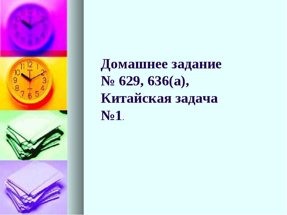 Домашнее задание № 629, 636(а), Китайская задача №1.
