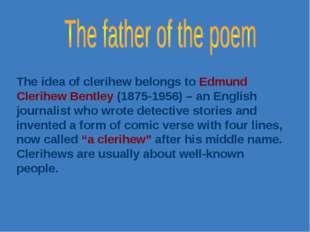 The idea of clerihew belongs to Edmund Clerihew Bentley (1875-1956) – an Engl