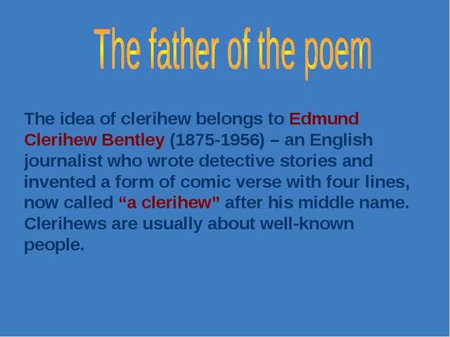 The idea of clerihew belongs to Edmund Clerihew Bentley (1875-1956) – an Engl...