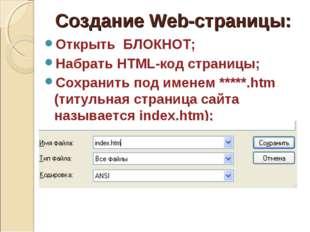 Создание Web-страницы: Открыть БЛОКНОТ; Набрать HTML-код страницы; Сохранить