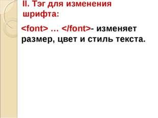 II. Тэг для изменения шрифта:  … - изменяет размер, цвет и стиль текста.