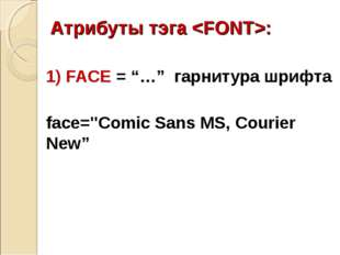 "Атрибуты тэга : 1) FACE = ""…"" гарнитура шрифта face=""Comic Sans MS, Courier N"