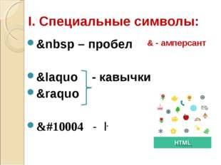 I. Специальные символы: &nbsp – пробел &laquo - кавычки &raquo &#10004 - ✔ &