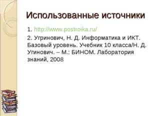 Использованные источники 1. http://www.postroika.ru/ 2. Угринович, Н. Д. Инфо