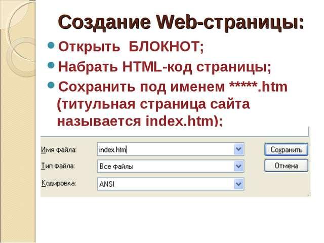 Создание Web-страницы: Открыть БЛОКНОТ; Набрать HTML-код страницы; Сохранить...