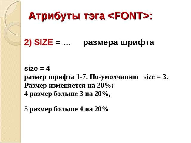 Атрибуты тэга : 2) SIZE = … размера шрифта size = 4 размер шрифта 1-7. По-умо...