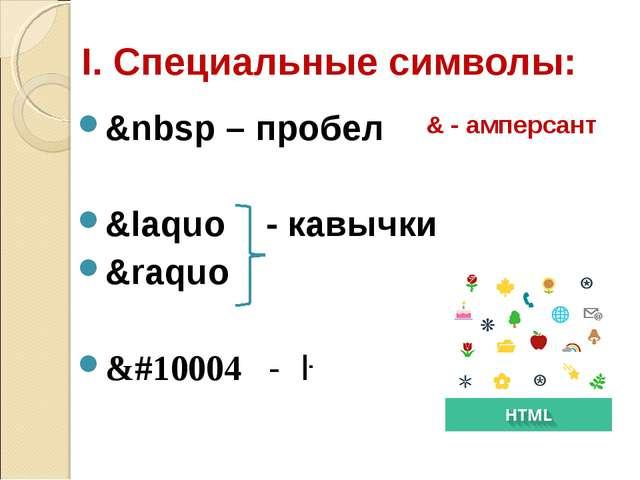 I. Специальные символы: &nbsp – пробел &laquo - кавычки &raquo &#10004 - ✔ &...