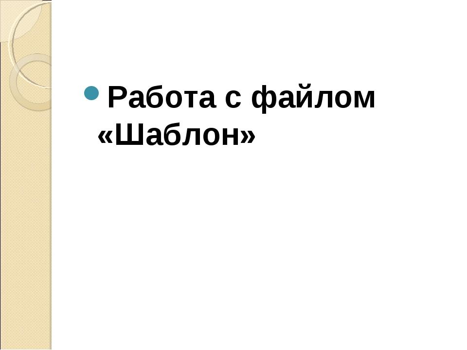 Работа с файлом «Шаблон»