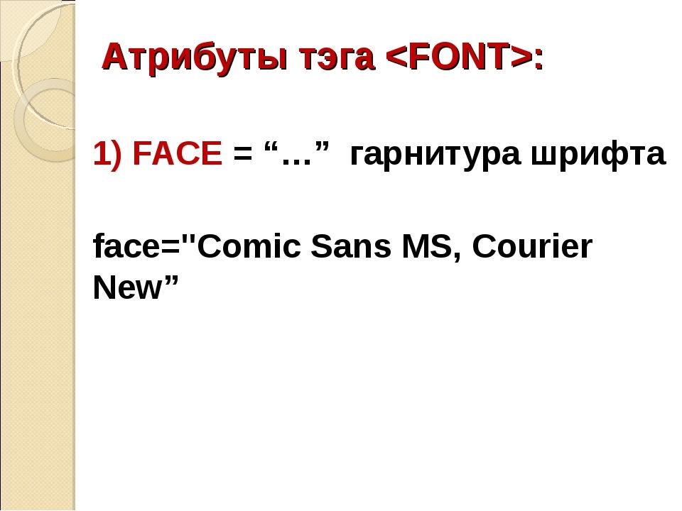 "Атрибуты тэга : 1) FACE = ""…"" гарнитура шрифта face=""Comic Sans MS, Courier N..."