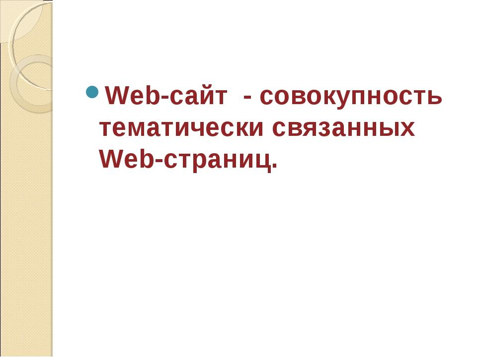 Web-сайт - совокупность тематически связанных Web-страниц.