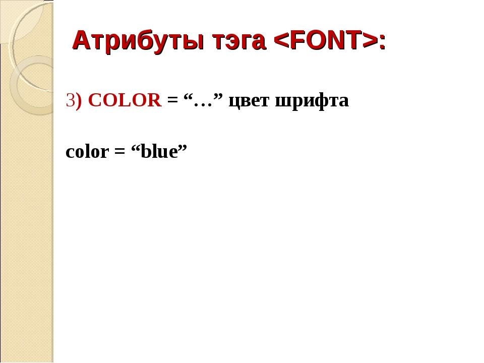 "Атрибуты тэга : 3) COLOR = ""…"" цвет шрифта color = ""blue"""