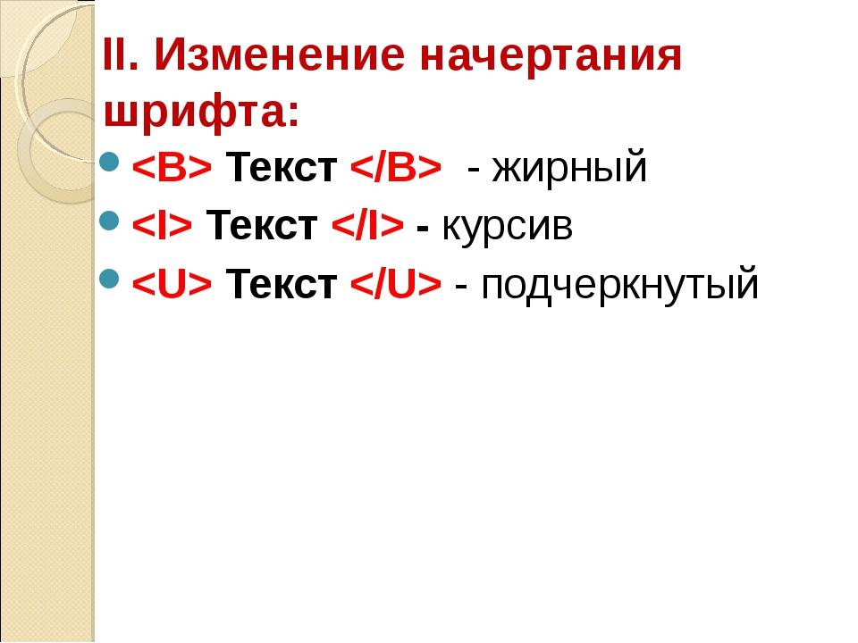 II. Изменение начертания шрифта:  Текст  - жирный  Текст  - курсив  Текст  -...