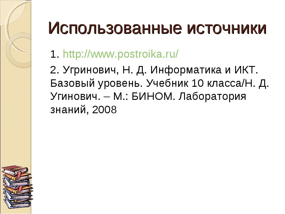 Использованные источники 1. http://www.postroika.ru/ 2. Угринович, Н. Д. Инфо...