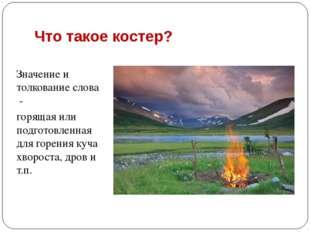 Что такое костер? Значение и толкование слова - горящая или подготовленная дл