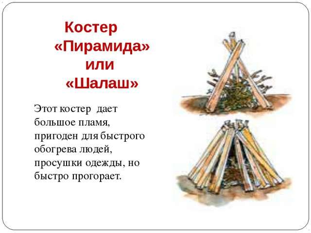 Костер «Пирамида» или «Шалаш» Этот костер дает большое пламя, пригоден для бы...