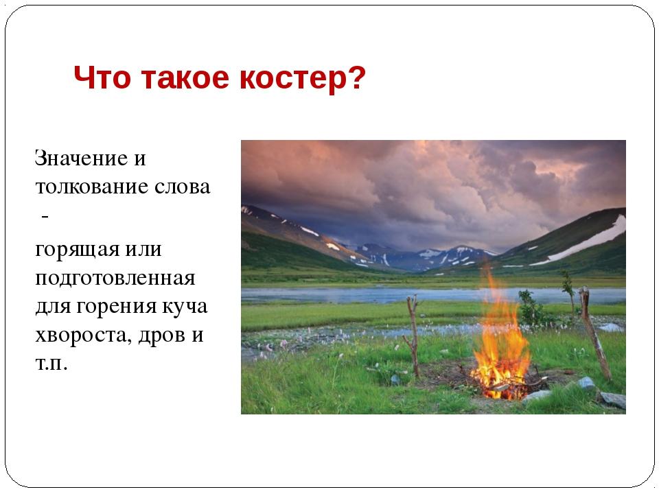 Что такое костер? Значение и толкование слова - горящая или подготовленная дл...