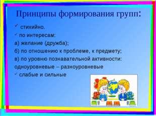 Принципы формирования групп: стихийно. по интересам: а) желание (дружба); б)