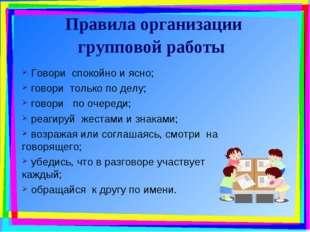 Правила организации групповой работы Говори спокойно и ясно; говори только по