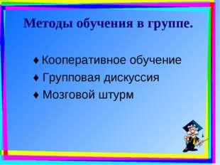 Методы обучения в группе. ♦ Кооперативное обучение ♦ Групповая дискуссия ♦ Мо