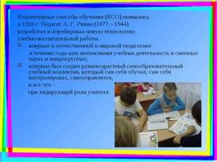 Коллективные способы обучения (КСО) появились в 1918 г. Педагог А. Г. Ривин (