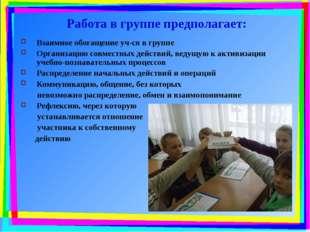Работа в группе предполагает: Взаимное обогащение уч-ся в группе Организацию