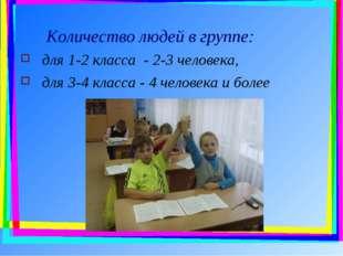 Количество людей в группе: для 1-2 класса - 2-3 человека, для 3-4 класса - 4