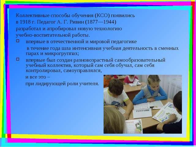 Коллективные способы обучения (КСО) появились в 1918 г. Педагог А. Г. Ривин (...