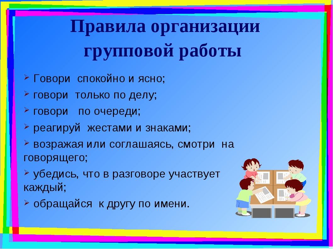 Правила организации групповой работы Говори спокойно и ясно; говори только по...