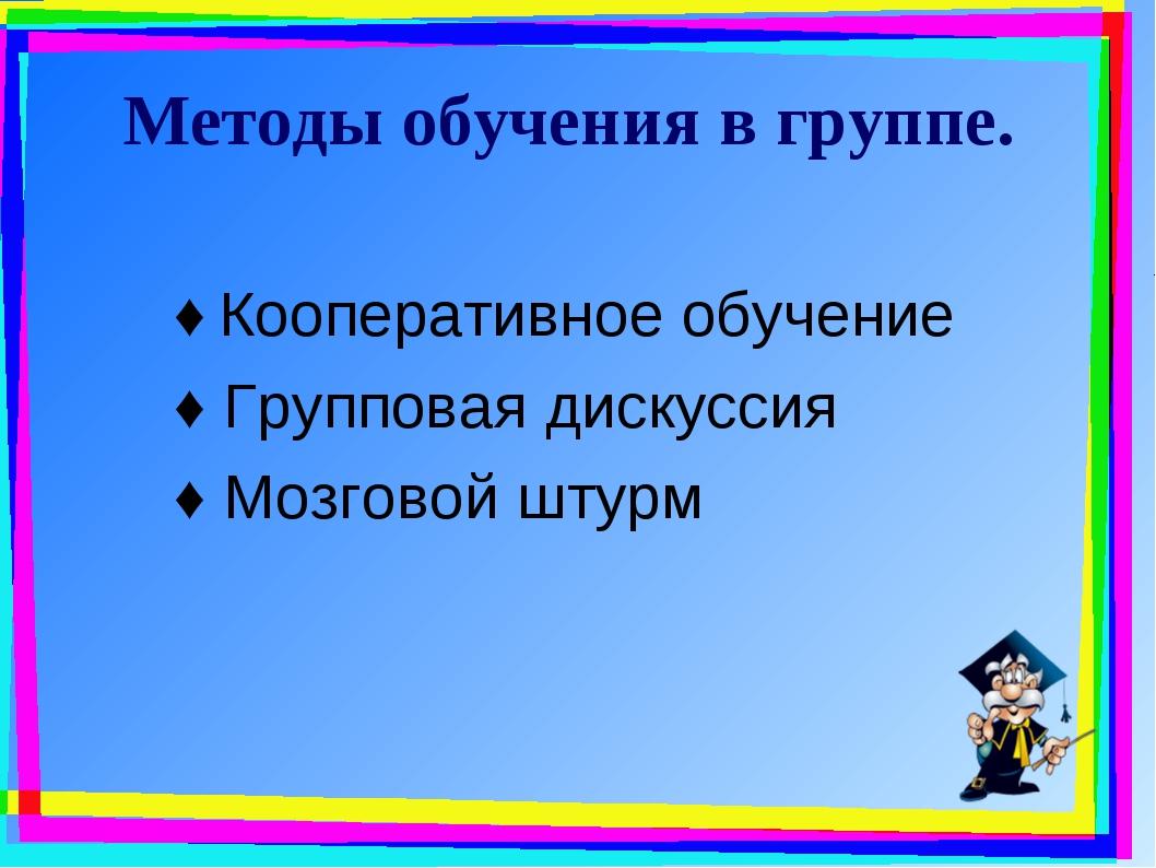 Методы обучения в группе. ♦ Кооперативное обучение ♦ Групповая дискуссия ♦ Мо...