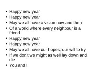 Happy new year Happy new year May we all have a vision now and then Of a wor