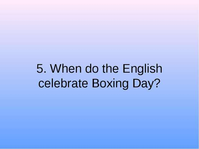 5. When do the English celebrate Boxing Day?