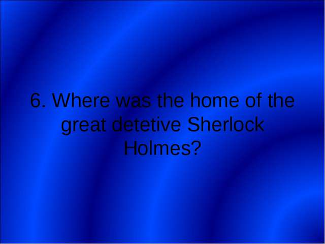 6. Where was the home of the great detetive Sherlock Holmes?