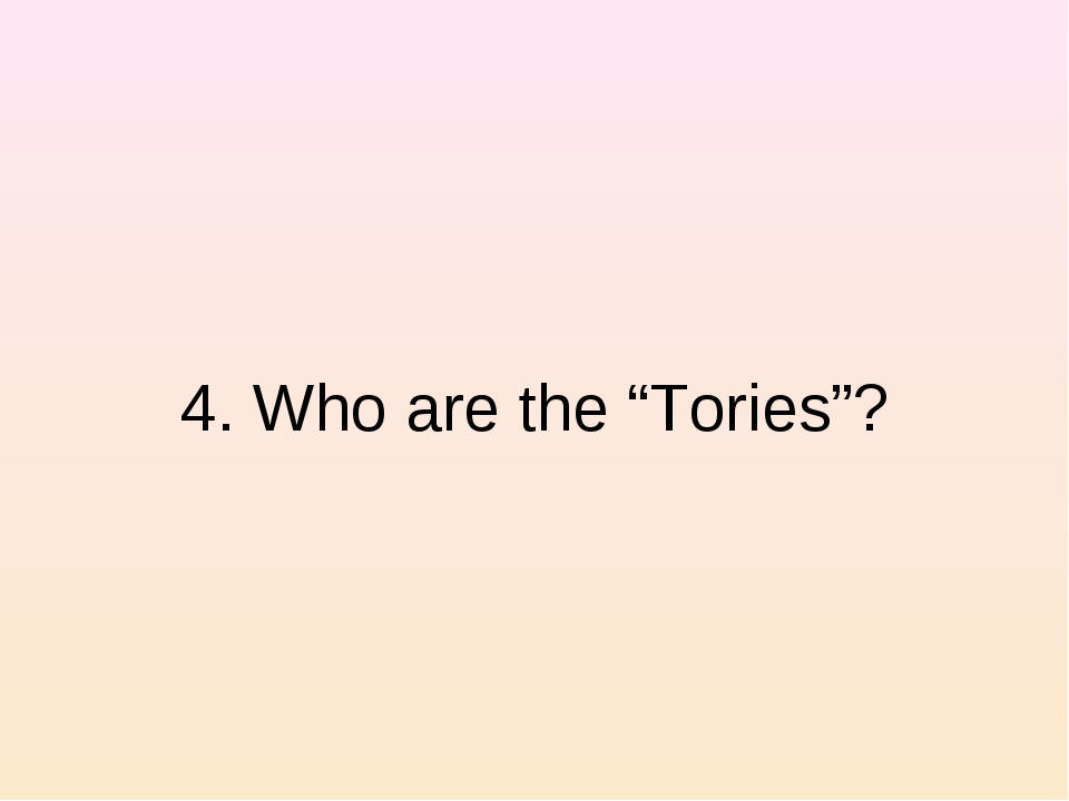"""4. Who are the """"Tories""""?"""