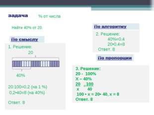 1. Решение: 20 40% 20:100=0,2 (на 1 %) 0,2•40=8 (на 40%) Ответ. 8