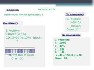 1. Решение: 8:40=0,2 (на 1%) 0,2•100=20 (на 100% - целое) ? 8 - это 40% от ч