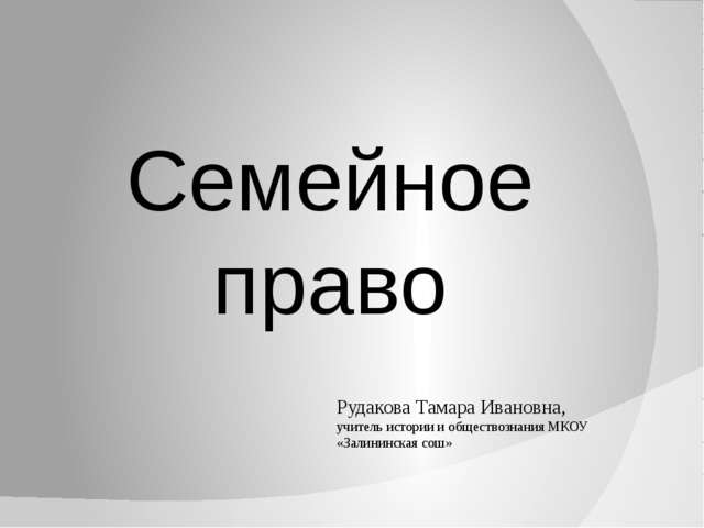 Семейное право Рудакова Тамара Ивановна, учитель истории и обществознания МКО...