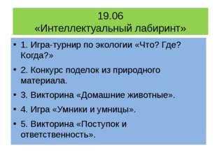 19.06 «Интеллектуальный лабиринт» 1. Игра-турнирпо экологии «Что? Где? Когда