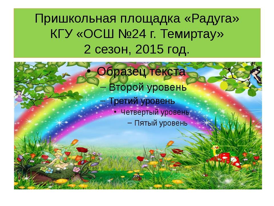 Пришкольная площадка «Радуга» КГУ «ОСШ №24 г. Темиртау» 2 сезон, 2015 год.