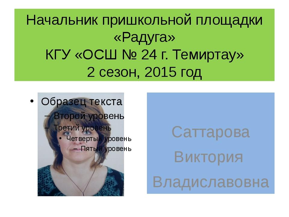 Начальник пришкольной площадки «Радуга» КГУ «ОСШ № 24 г. Темиртау» 2 сезон, 2...