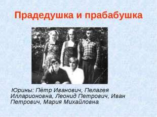 Прадедушка и прабабушка Юрины: Пётр Иванович, Пелагея Илларионовна, Леонид Пе