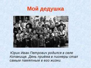 Мой дедушка Юрин Иван Петрович родился в селе Копанище. День приёма в пионеры