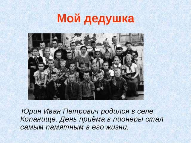 Мой дедушка Юрин Иван Петрович родился в селе Копанище. День приёма в пионеры...